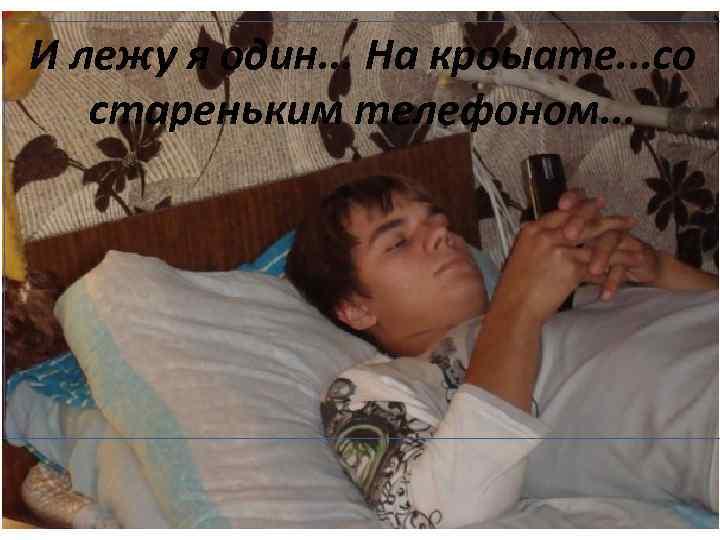 И лежу я один. . . На кроыате. . . со стареньким телефоном. .