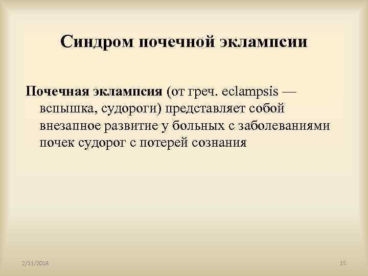 Синдром почечной эклампсии Почечная эклампсия (от греч. eclampsis — вспышка, судороги) представляет собой внезапное