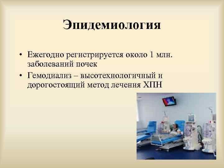 Эпидемиология • Ежегодно регистрируется около 1 млн. заболеваний почек • Гемодиализ – высотехнологичный и