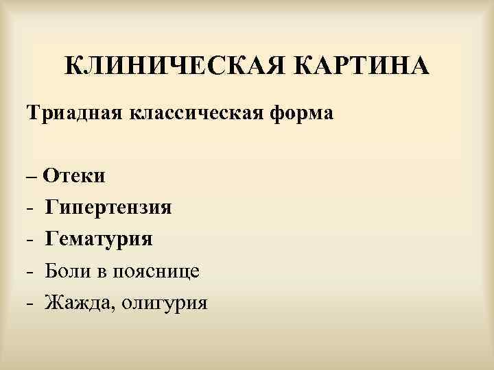 КЛИНИЧЕСКАЯ КАРТИНА Триадная классическая форма – Отеки - Гипертензия - Гематурия - Боли в