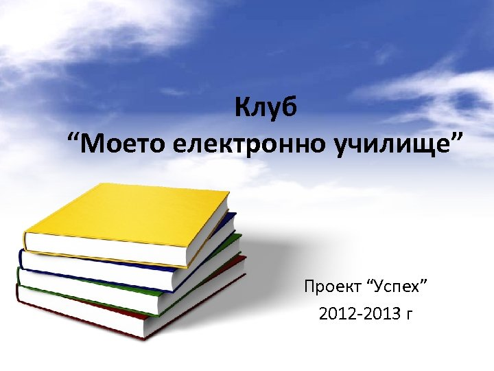 "Клуб ""Моето електронно училище"" Проект ""Успех"" 2012 -2013 г"