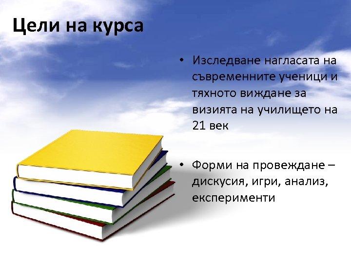Цели на курса • Изследване нагласата на съвременните ученици и тяхното виждане за визията