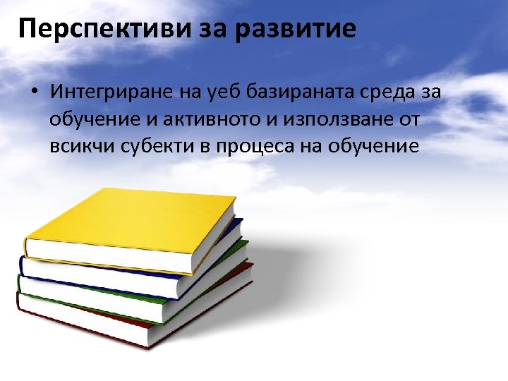Перспективи за развитие • Интегриране на уеб базираната среда за обучение и активното и