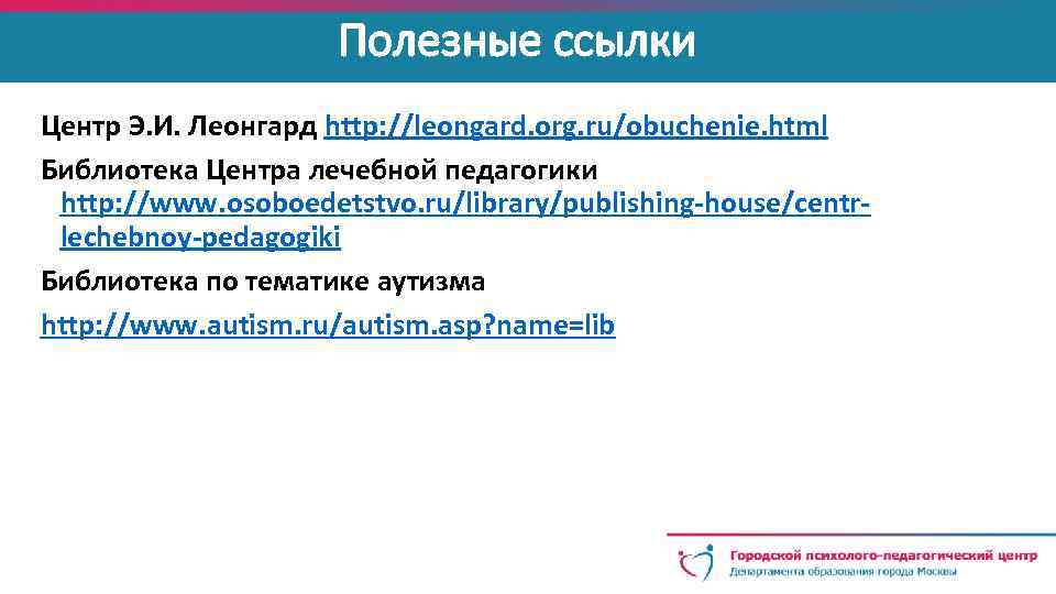 Полезные ссылки Центр Э. И. Леонгард http: //leongard. org. ru/obuchenie. html Библиотека Центра лечебной