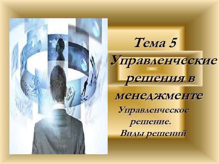 Тема 5 Управленческие решения в менеджменте Управленческое решение. Виды решений