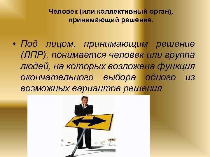 Человек (или коллективный орган), принимающий решение. • Под лицом, принимающим решение (ЛПР), понимается человек