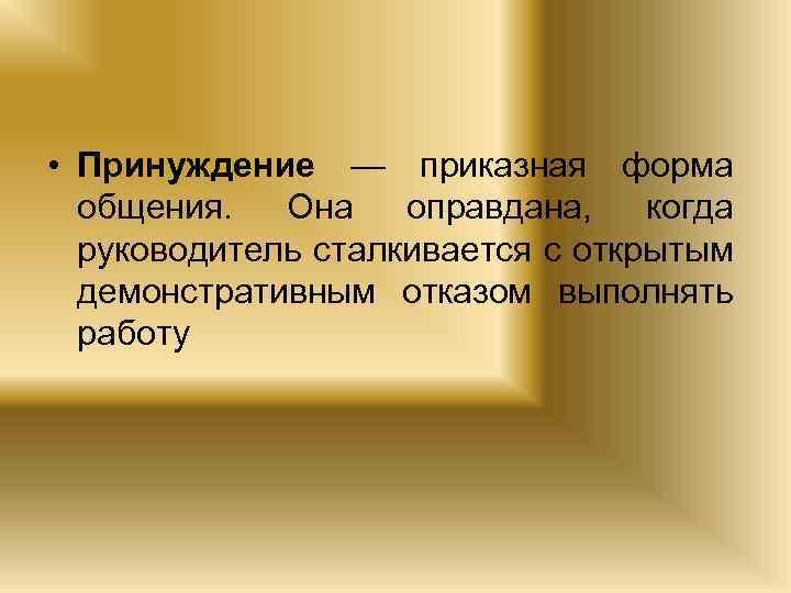 • Принуждение — приказная форма общения. Она оправдана, когда руководитель сталкивается с открытым