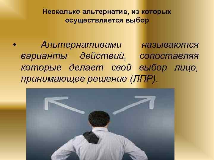 Несколько альтернатив, из которых осуществляется выбор • Альтернативами называются варианты действий, сопоставляя которые делает