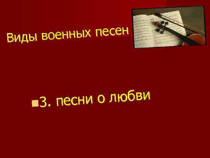нных песен Виды вое и о любви 3. песн