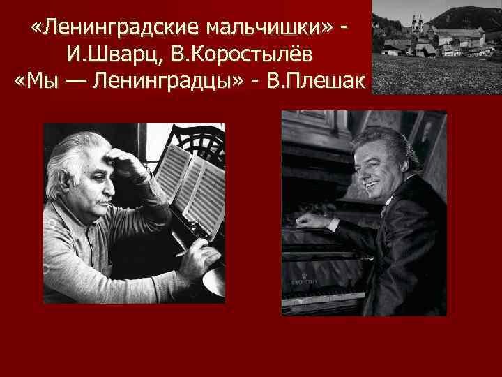 «Ленинградские мальчишки» И. Шварц, В. Коростылёв «Мы — Ленинградцы» - В. Плешак