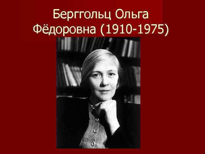 Берггольц Ольга Фёдоровна (1910 -1975)