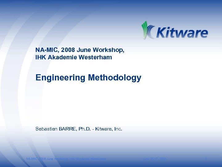 NA-MIC, 2008 June Workshop, IHK Akademie Westerham Engineering Methodology Sebastien BARRE, Ph. D. -