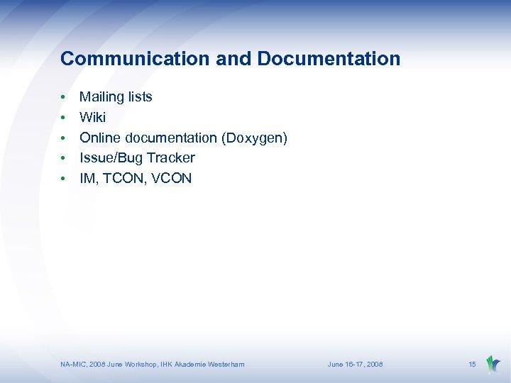 Communication and Documentation • • • Mailing lists Wiki Online documentation (Doxygen) Issue/Bug Tracker
