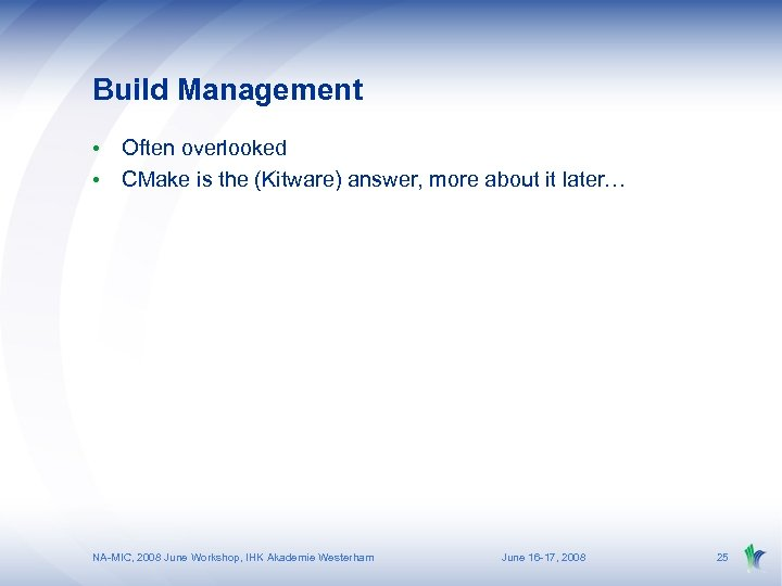Build Management • Often overlooked • CMake is the (Kitware) answer, more about it