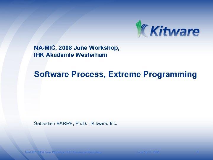 NA-MIC, 2008 June Workshop, IHK Akademie Westerham Software Process, Extreme Programming Sebastien BARRE, Ph.