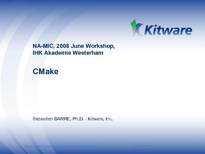 NA-MIC, 2008 June Workshop, IHK Akademie Westerham CMake Sebastien BARRE, Ph. D. - Kitware,