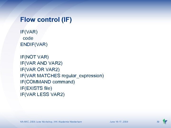 Flow control (IF) IF(VAR) code ENDIF(VAR) IF(NOT VAR) IF(VAR AND VAR 2) IF(VAR OR