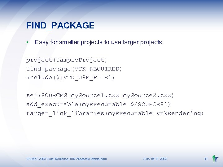 FIND_PACKAGE • Easy for smaller projects to use larger projects project(Sample. Project) find_package(VTK REQUIRED)