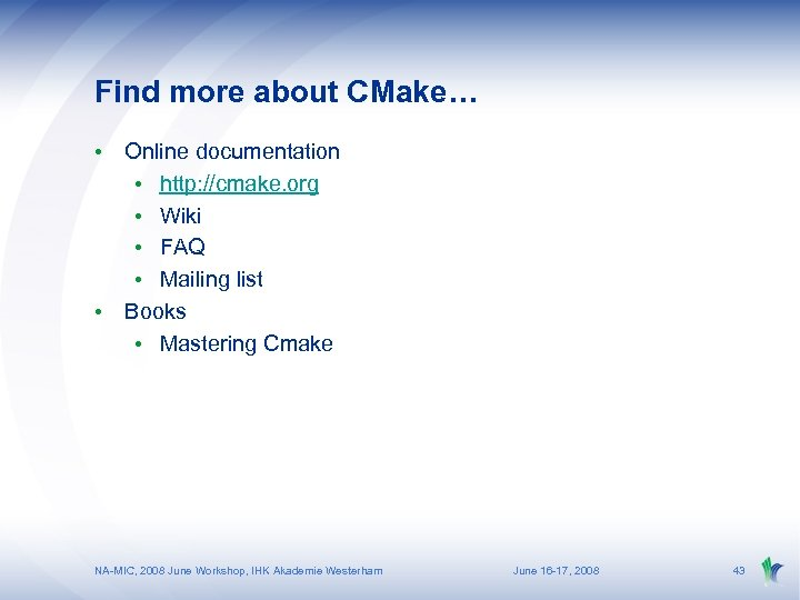 Find more about CMake… • Online documentation • http: //cmake. org • Wiki •