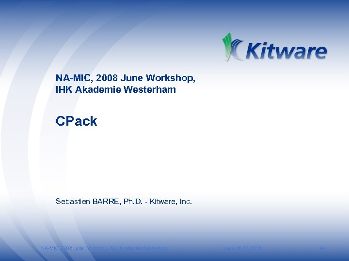 NA-MIC, 2008 June Workshop, IHK Akademie Westerham CPack Sebastien BARRE, Ph. D. - Kitware,