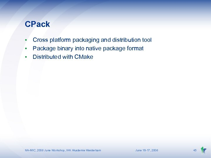CPack • Cross platform packaging and distribution tool • Package binary into native package