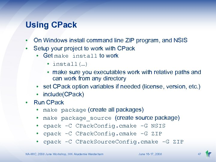 Using CPack • On Windows install command line ZIP program, and NSIS • Setup