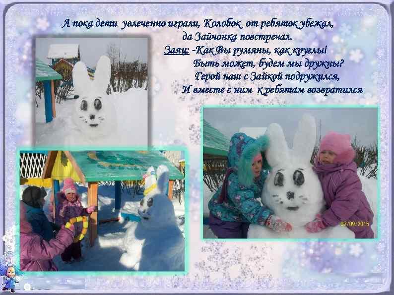 А пока дети увлеченно играли, Колобок от ребяток убежал, да Зайчонка повстречал. Заяц: -Как