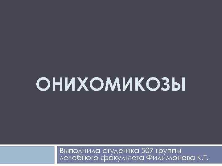 ОНИХОМИКОЗЫ Выполнила студентка 507 группы лечебного факультета Филимонова К. Т.