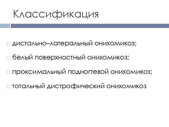 Классификация дистально–латеральный онихомикоз; белый поверхностный онихомикоз; проксимальный подногтевой онихомикоз; тотальный дистрофический онихомикоз