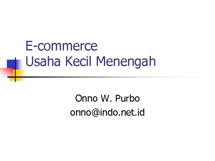 E-commerce Usaha Kecil Menengah Onno W. Purbo onno@indo. net. id