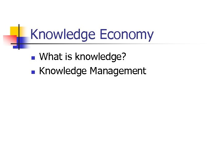 Knowledge Economy n n What is knowledge? Knowledge Management