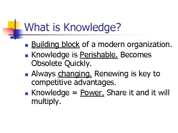 What is Knowledge? n n Building block of a modern organization. Knowledge is Perishable.