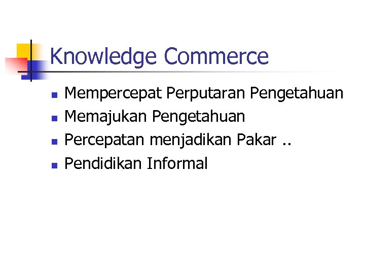 Knowledge Commerce n n Mempercepat Perputaran Pengetahuan Memajukan Pengetahuan Percepatan menjadikan Pakar. . Pendidikan