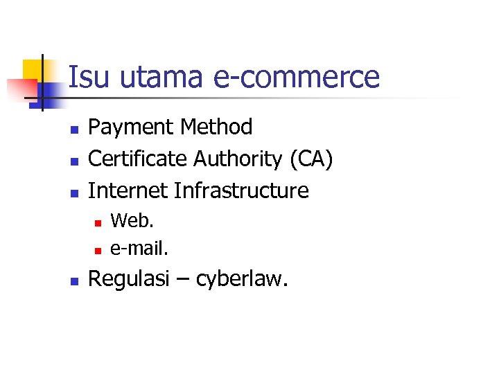 Isu utama e-commerce n n n Payment Method Certificate Authority (CA) Internet Infrastructure n