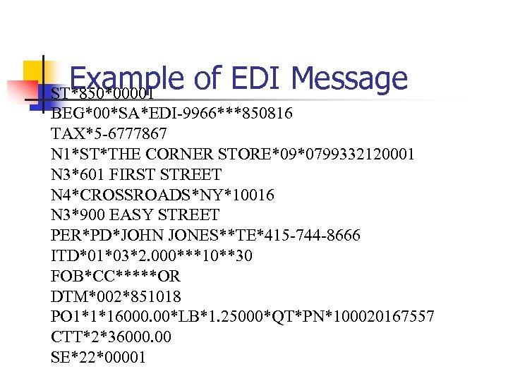 Example of EDI Message ST*850*00001 BEG*00*SA*EDI-9966***850816 TAX*5 -6777867 N 1*ST*THE CORNER STORE*09*0799332120001 N 3*601