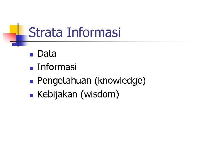 Strata Informasi n n Data Informasi Pengetahuan (knowledge) Kebijakan (wisdom)