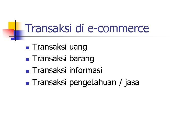 Transaksi di e-commerce n n Transaksi uang barang informasi pengetahuan / jasa