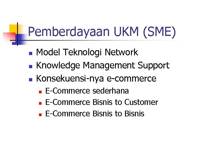 Pemberdayaan UKM (SME) n n n Model Teknologi Network Knowledge Management Support Konsekuensi-nya e-commerce