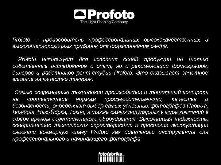 Profoto – производитель профессиональных высококачественных и высокотехнологичных приборов для формирования света. Profoto использует для