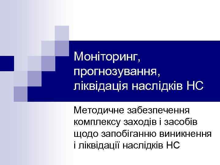 Моніторинг, прогнозування, ліквідація наслідків НС Методичне забезпечення комплексу заходів і засобів щодо запобіганню виникнення