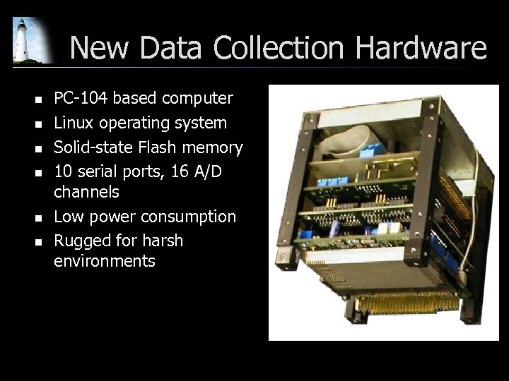 New Data Collection Hardware n n n PC-104 based computer Linux operating system Solid-state
