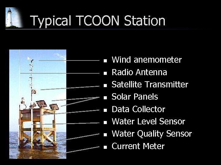 Typical TCOON Station n n n n Wind anemometer Radio Antenna Satellite Transmitter Solar