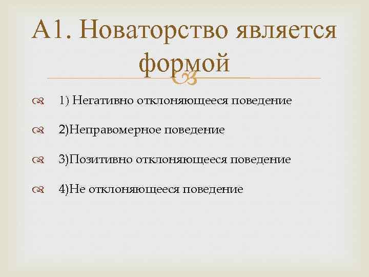 А 1. Новаторство является формой 1) Негативно отклоняющееся поведение 2)Неправомерное поведение 3)Позитивно отклоняющееся поведение