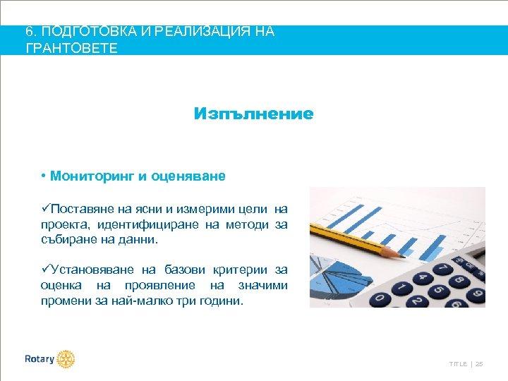 6. ПОДГОТОВКА И РЕАЛИЗАЦИЯ НА ГРАНТОВЕТЕ Изпълнение • Мониторинг и оценяване üПоставяне на ясни