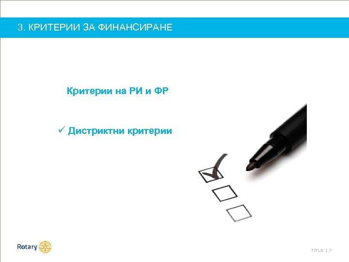 3. КРИТЕРИИ ЗА ФИНАНСИРАНЕ Критерии на РИ и ФР ü Дистриктни критерии TITLE |