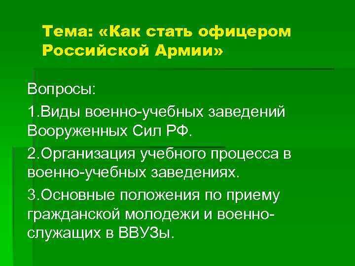 Тема: «Как стать офицером Российской Армии» Вопросы: 1. Виды военно-учебных заведений Вооруженных Сил РФ.