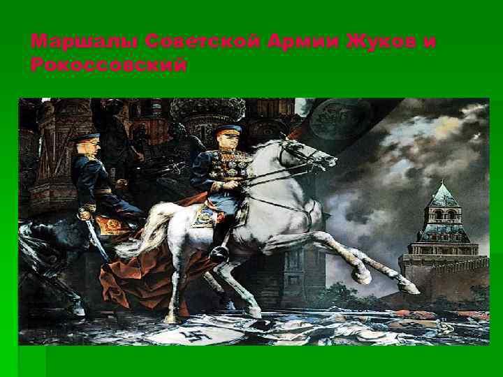 Маршалы Советской Армии Жуков и Рокоссовский