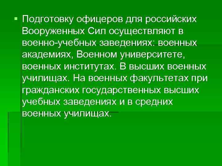 § Подготовку офицеров для российских Вооруженных Сил осуществляют в военно-учебных заведениях: военных академиях, Военном