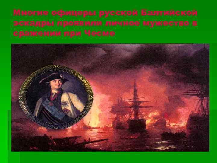Многие офицеры русской Балтийской эскадры проявили личное мужество в сражении при Чесме