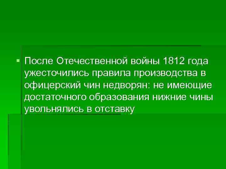 § После Отечественной войны 1812 года ужесточились правила производства в офицерский чин недворян: не